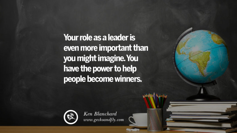 Your role as a leader is even more important than you might imagine. You have the power to help people become winners. - Ken Blanchard Happy Teachers' Day Quotes & Card Messages